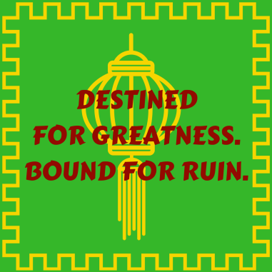 DESTINED FOR GREATNESS.BOUND FOR RUIN.